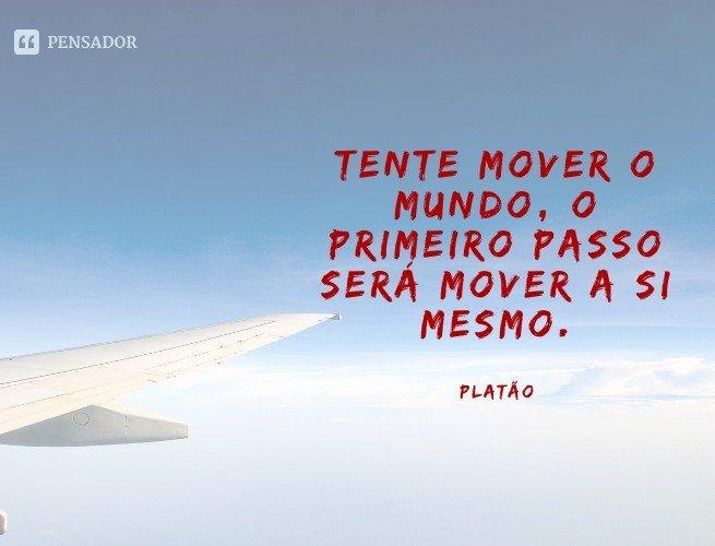 Tente mover o mundo, o primeiro passo será mover a si mesmo.  Platão