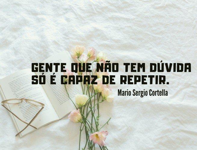 Gente que não tem dúvida só é capaz de repetir.
