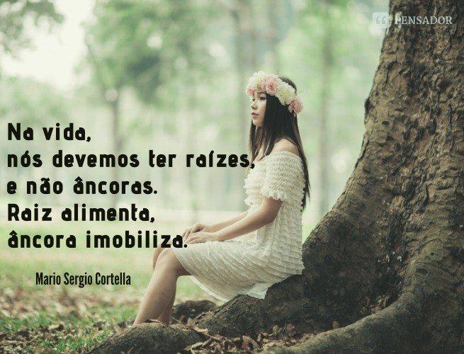 Na vida, nós devemos ter raízes, e não âncoras. Raiz alimenta, âncora imobiliza.