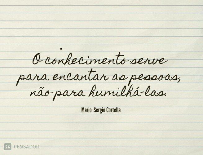 O conhecimento serve para encantar as pessoas, não para humilhá-las.