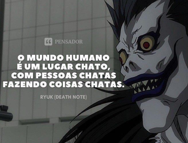 O mundo humano é um lugar chato, com pessoas chatas fazendo coisas chatas.  Ryuk (Death Note)