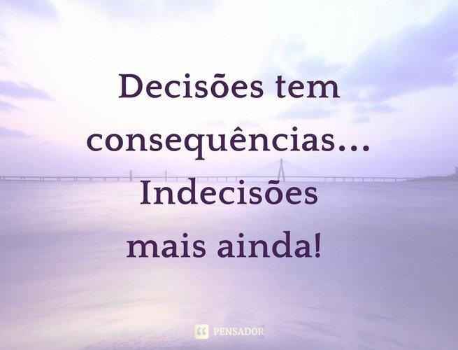 Decisões tem consequências… Indecisões mais ainda!