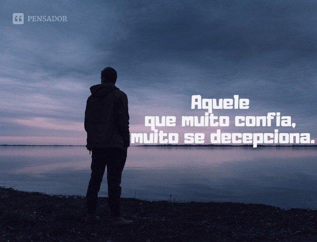 Aquele que muito confia, muito se decepciona.
