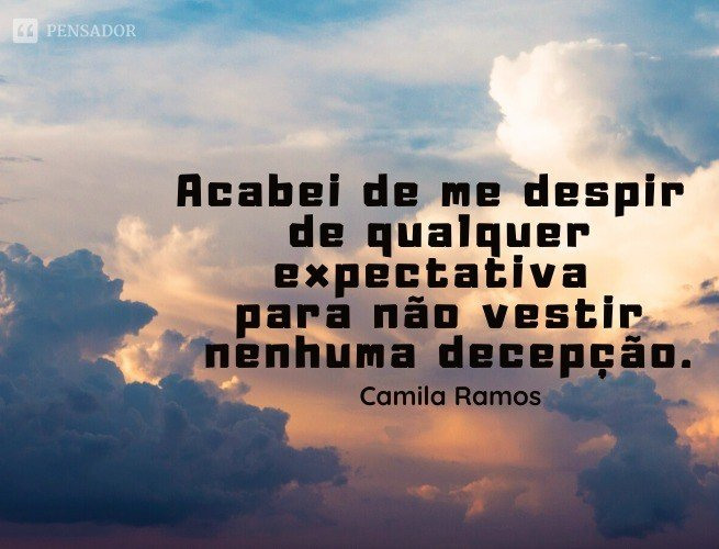 Acabei de me despir de qualquer expectativa para não vestir nenhuma decepção.  Camila Ramos