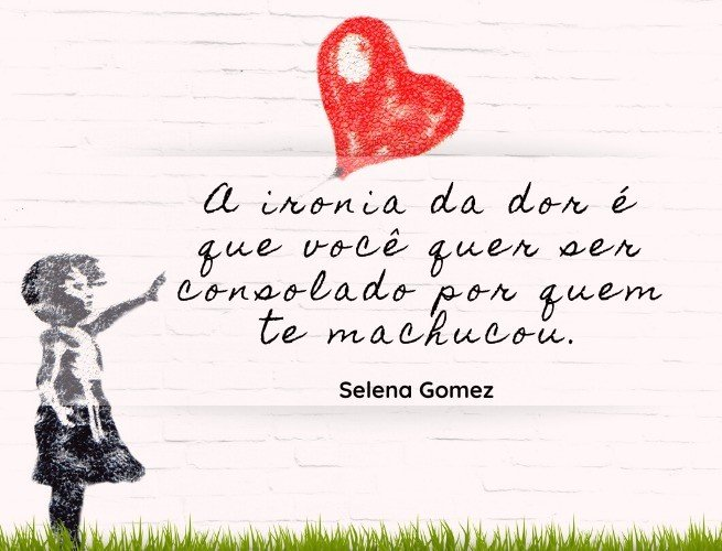 A ironia da dor é que você quer ser consolado por quem te machucou.  Selena Gomez