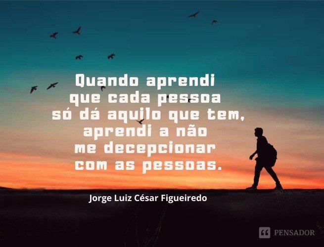 Quando aprendi que cada pessoa só dá aquilo que tem, aprendi a não me decepcionar com as pessoas.  Jorge Luiz César Figueiredo