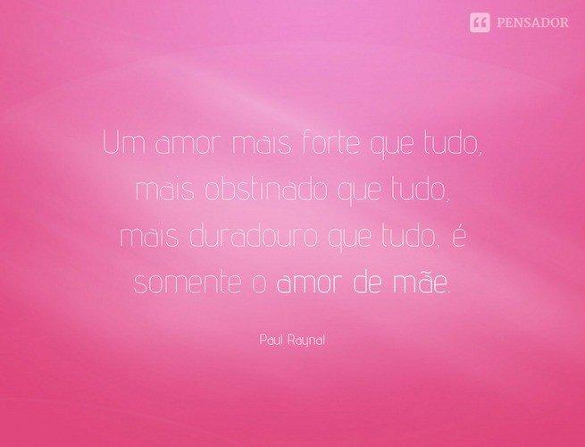 Um amor mais forte que tudo, mais obstinado que tudo, mais duradouro que tudo, é somente o amor de mãe. Paul Raynal