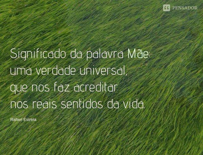 Significado da palavra Mãe: uma verdade universal, que nos faz acreditar nos reais sentidos da vida. Rafael Estrela