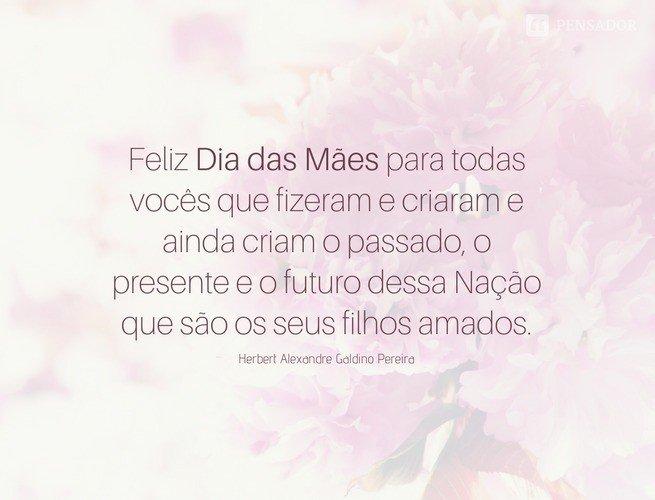 Feliz Dia das Mães para todas vocês que fizeram e criaram e ainda criam o passado, o presente e o futuro dessa Nação que são os seus filhos amados. Herbert Alexandre Galdino Pereira