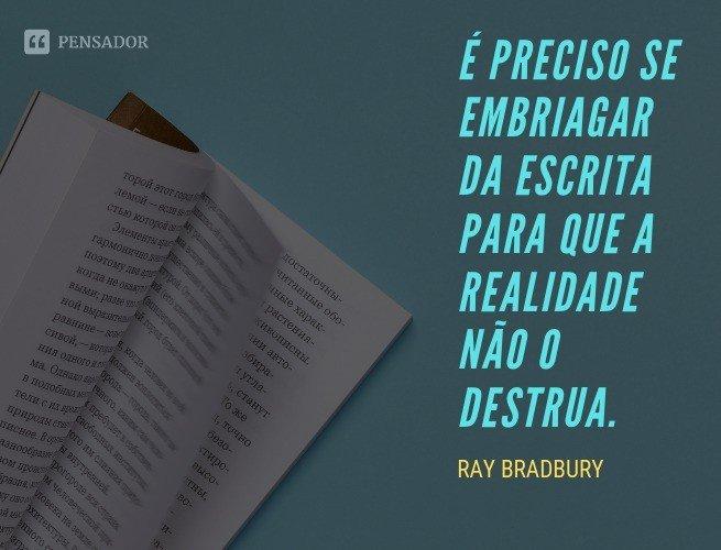 É preciso se embriagar da escrita para que a realidade não o destrua.
