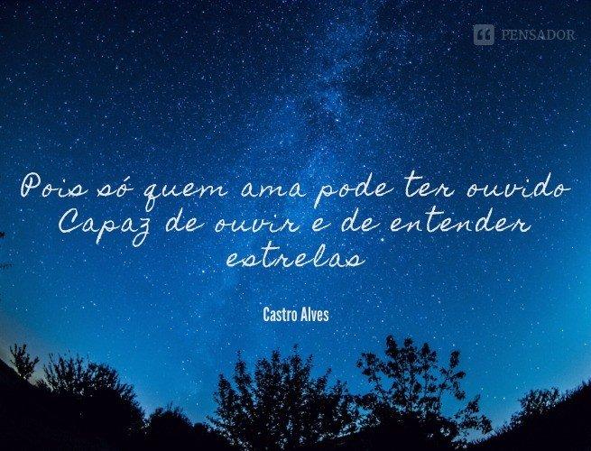 Pois só quem ama pode ter ouvido Capaz de ouvir e de entender estrelas.