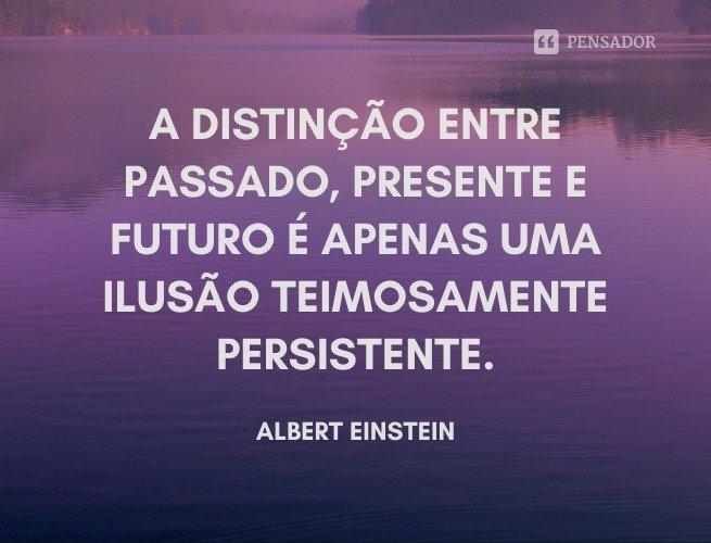 A distinção entre passado, presente e futuro é apenas uma ilusão teimosamente persistente.  Albert Einstein.