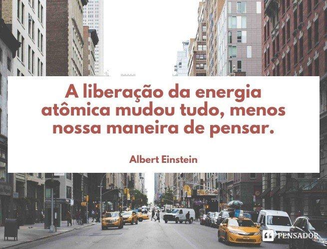 A liberação da energia atômica mudou tudo, menos nossa maneira de pensar.  Albert Einstein