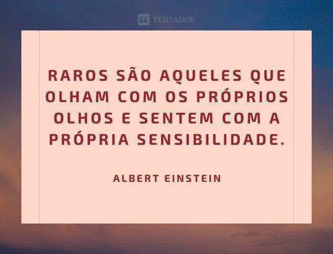 Raros são aqueles que olham com os próprios olhos e sentem com a própria sensibilidade.  Albert Einstein