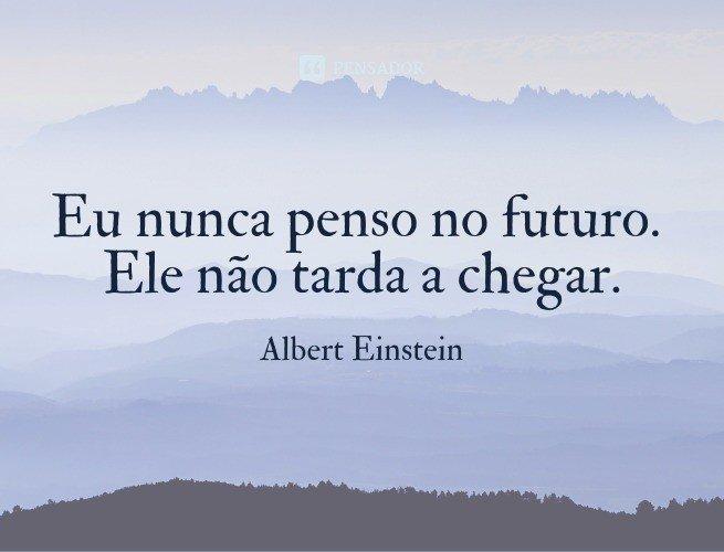 Eu nunca penso no futuro. Ele não tarda a chegar.  Albert Einstein