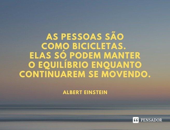 As pessoas são como bicicletas. Elas só podem manter o equilíbrio enquanto continuarem se movendo.  Albert Einstein