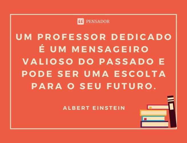 Um professor dedicado é um mensageiro valioso do passado e pode ser uma escolta para o seu futuro.  Albert Einstein