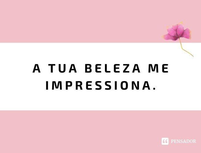 A tua beleza me impressiona.