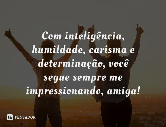 Com inteligência, humildade, carisma e determinação, você segue sempre me impressionando, amiga!