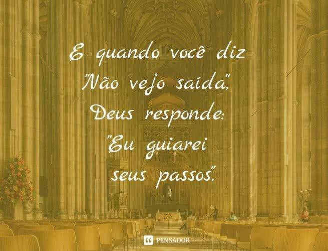 E quando você diz 'Não vejo saída', Deus responde: 'eu guiarei seus passos'.