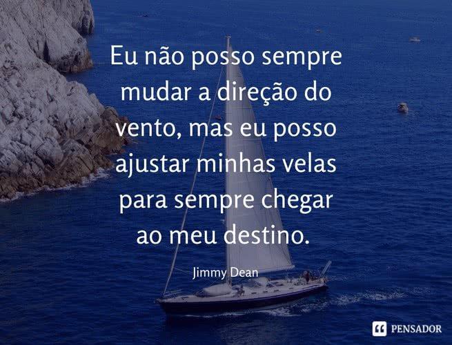 Eu não posso sempre mudar a direção do vento, mas eu posso ajustar minhas velas para sempre chegar ao meu destino. Jimmy Dean