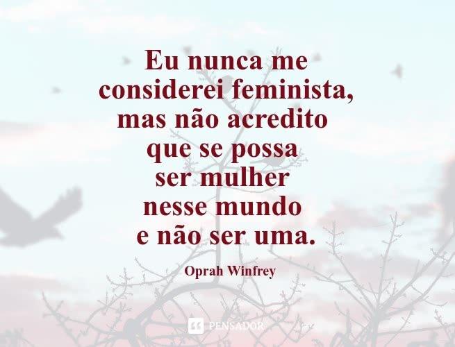 Eu nunca me considerei feminista, mas não acredito que se possa ser mulher nesse mundo e não ser uma. Oprah Winfrey