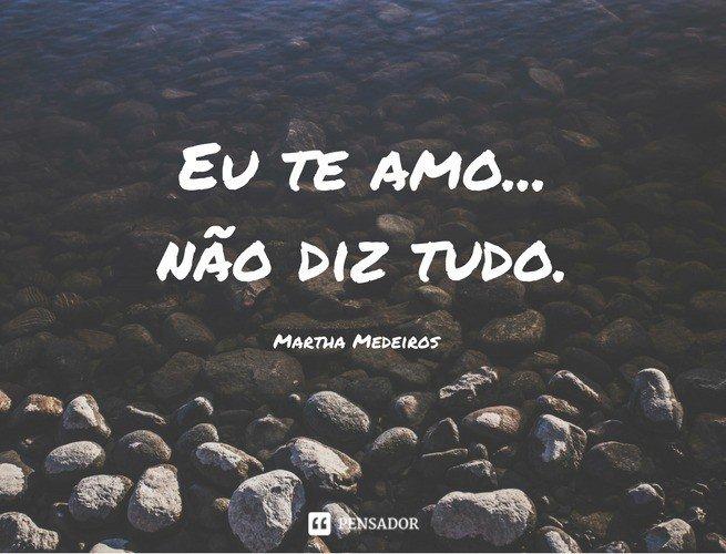 Eu te amo... não diz tudo. Martha Medeiros
