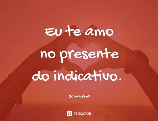 Eu te amo no presente do indicativo. John Green
