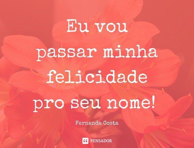 Eu vou passar minha felicidade pro seu nome! Fernanda Costa
