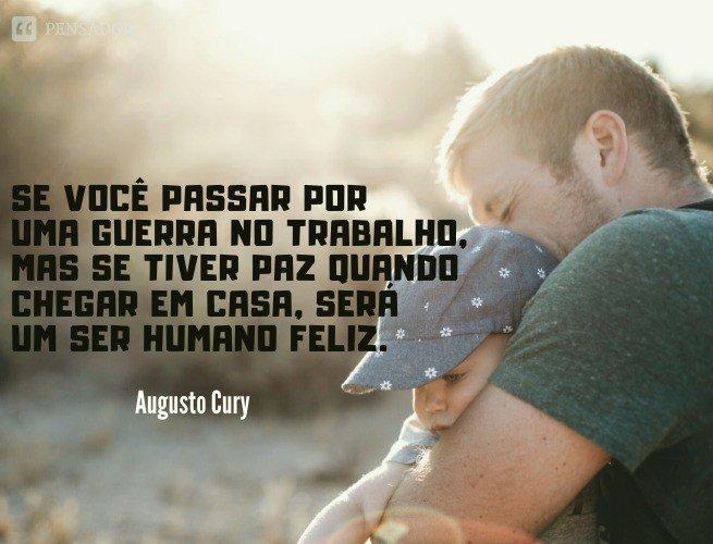 Se você passar por uma guerra no trabalho, mas tiver paz quando chegar em casa, será um ser humano feliz.