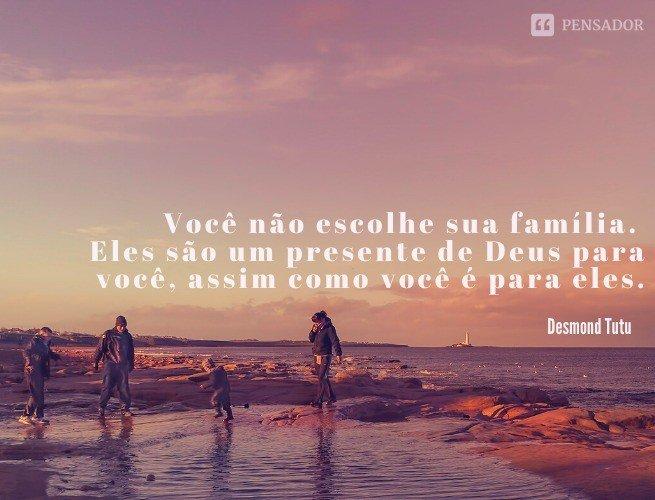 Você não escolhe sua família. Eles são um presente de Deus para você, assim como você é para eles.