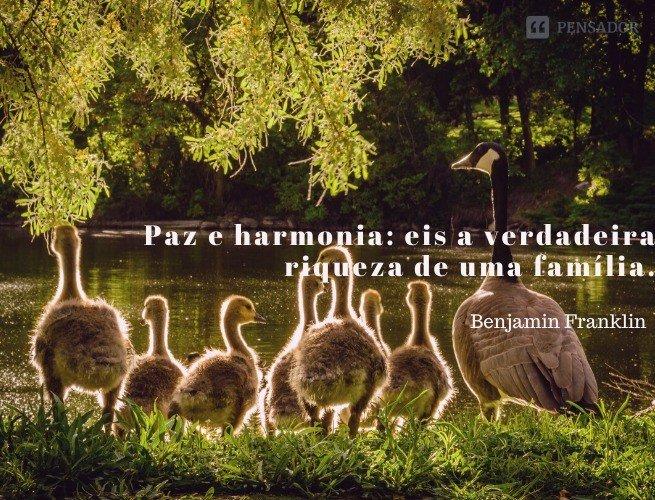 Paz e harmonia: eis a verdadeira riqueza de uma família.  Benjamin Franklin