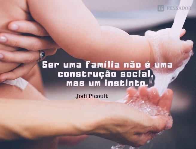 Minha mãe costumava me dizer que quando as coisas se complicam, você sempre sabe a quem recorrer. Ser uma família não é uma construção social, mas um instinto. Jodi Picoult