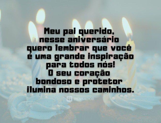 Meu pai querido, nesse aniversário quero lembrar que você é uma grande inspiração para todos nós! O seu coração bondoso e protetor ilumina nossos caminhos. Parabéns!