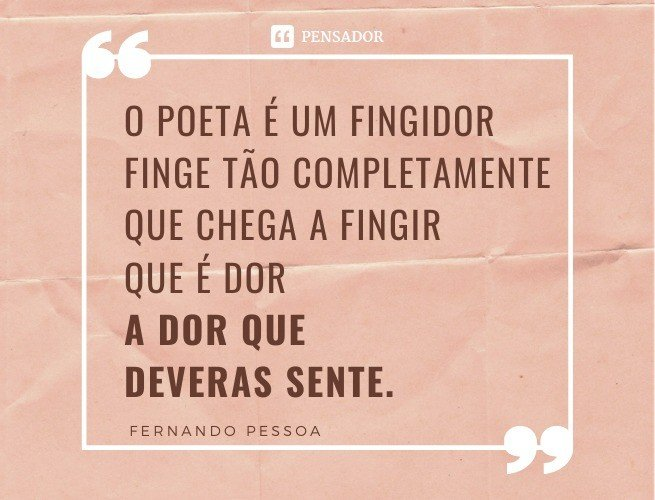 O poeta é um fingidor Finge tão completamente Que chega a fingir que é dor A dor que deveras sente.
