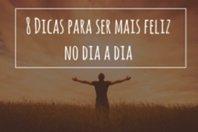 Final feliz? Eu quero é ser feliz a vida toda! 8 Dicas para ser mais feliz no dia a dia!