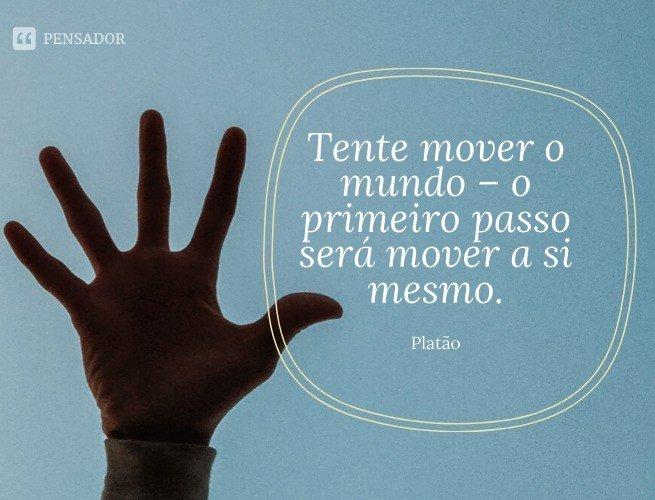 Tente mover o mundo – o primeiro passo será mover a si mesmo.  Platão