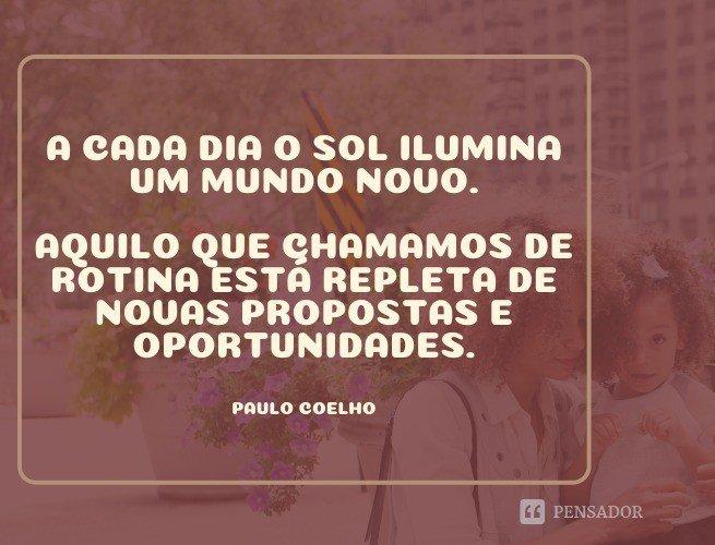 A cada dia o sol ilumina um mundo novo. Aquilo que chamamos de rotina está repleta de novas propostas e oportunidades.  Paulo Coelho