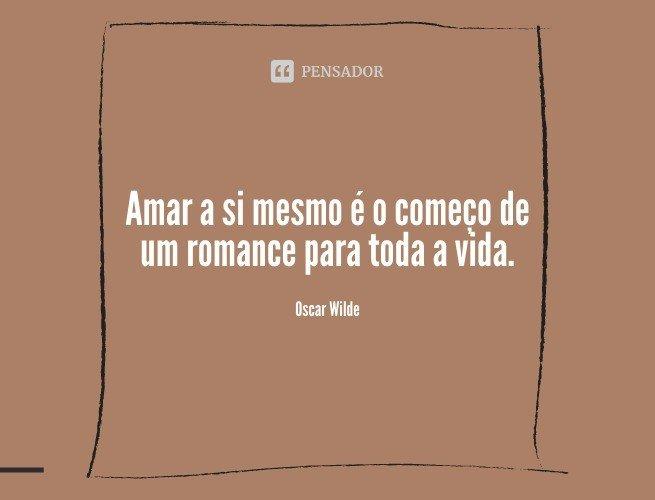 Amar a si mesmo é o começo de um romance para toda a vida.  Oscar Wilde