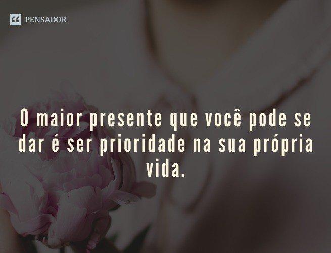 O maior presente que você pode se dar é ser prioridade na sua própria vida.