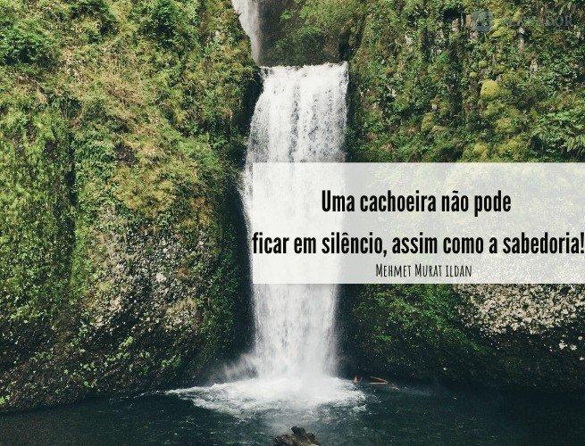 Uma cachoeira não pode ficar em silêncio, assim como a sabedoria!  Mehmet Murat ildan