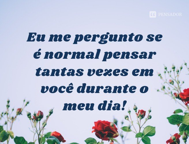 Eu me pergunto se é normal pensar tantas vezes em você durante o meu dia!
