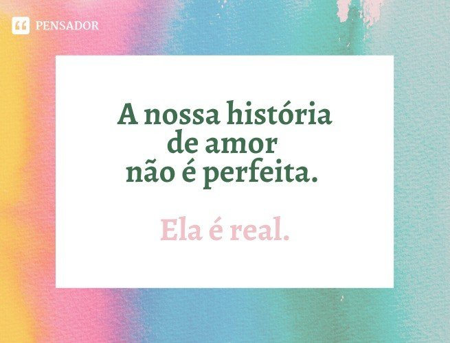 A nossa história de amor não é perfeita. Ela é real.