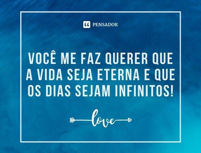 Você me faz querer que a vida seja eterna e que os dias sejam infinitos!