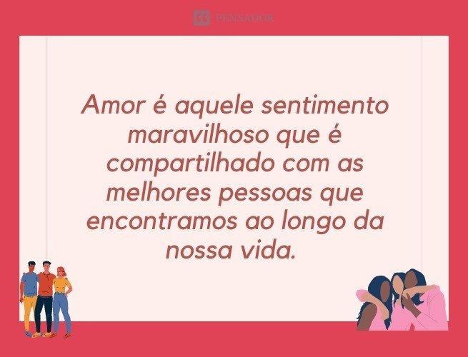 Amor é aquele sentimento maravilhoso que é compartilhado com as melhores pessoas que encontramos ao longo da nossa vida.