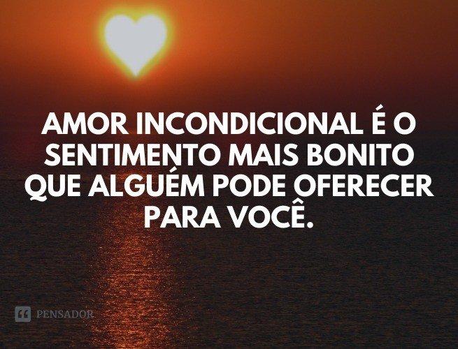 Amor incondicional é o sentimento mais bonito que alguém pode oferecer para você.