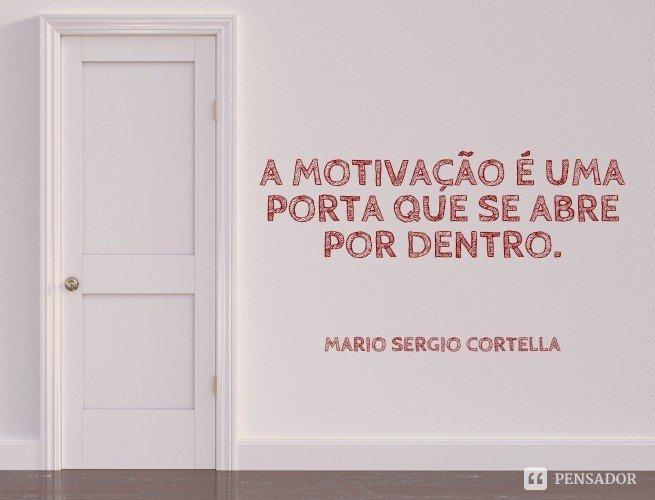 A motivação é uma porta que se abre por dentro.  Mario Sergio Cortella