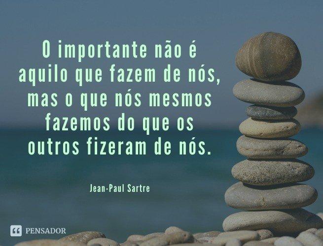 O importante não é aquilo que fazem de nós, mas o que nós mesmos fazemos do que os outros fizeram de nós.  Jean-Paul Sartre