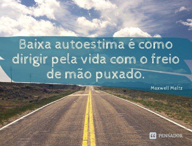 Baixa autoestima é como dirigir pela vida com o freio de mão puxado.  Maxwell Maltz
