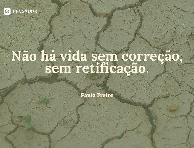 Não há vida sem correção, sem retificação.  Paulo Freire